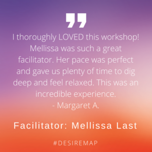 Client Testimonials: I thoroughly loved this workshop! Mellissa was such a great facilitator. Her pace was perfect and gave us plenty of time to dig deep and feel relaxed. This was an incredible experience.