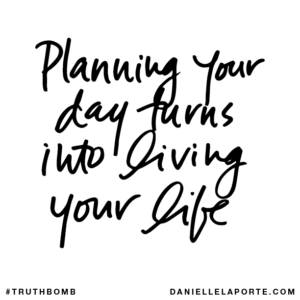 #Truthbomb - Planning your day turns into living your life.