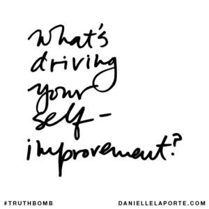 #Truthbomb - What's driving your self-improvement?