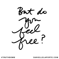 Truthbomb from Danielle LaPorte: But do you feel free