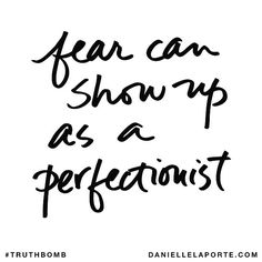 Danielle LaPorte Truthbomb: fear can show up as a perfectionist
