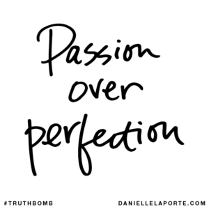 Danielle LaPorte Truthbomb: passion over perfection
